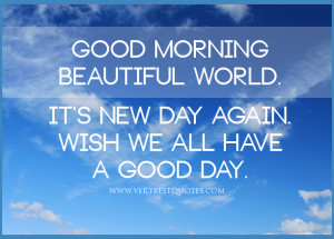 ... beautiful world. It's new day again. Wish we all have a good day