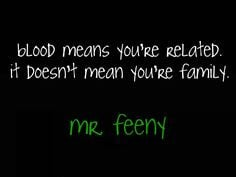 Blood means you're related. It doesn't mean you're family. More