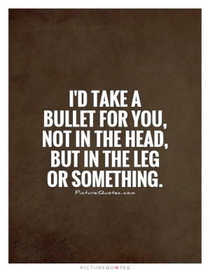 take a bullet for you, not in the head, but in the leg or ...