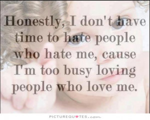 ... hate me, cause i'm too busy loving people who love me Picture Quote #1