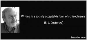 ... is a socially acceptable form of schizophrenia. - E. L. Doctorow