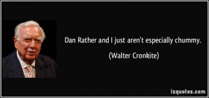 Dan Rather and I just aren't especially chummy. - Walter Cronkite