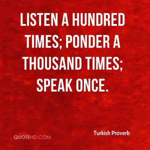 Listen a hundred times; ponder a thousand times; speak once.