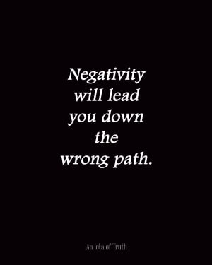 Negativity will lead you down the wrong path.