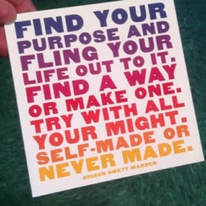 Find your purpose and fling your life out to it. Find a way ...