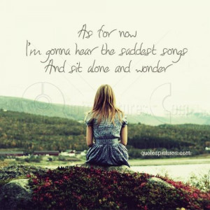 As for now I am gonna hear the saddest songs and sit alone and wonder ...
