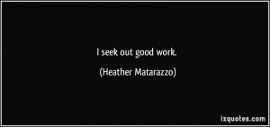seek out good work. - Heather Matarazzo