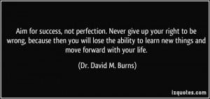 Aim for success, not perfection. Never give up your right to be wrong ...