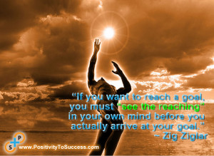 "... your own mind before you actually arrive at your goal."" ~ Zig Ziglar"