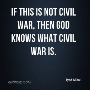 Iyad Allawi - If this is not civil war, then God knows what civil war ...