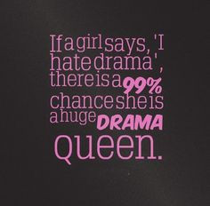 If a girl says, 'I hate drama', there is a 99% chance she is a huge ...