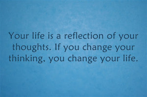 ... of your thoughts. If you change your thinking, you change your life