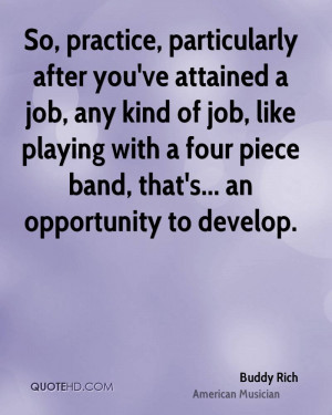 So, practice, particularly after you've attained a job, any kind of ...
