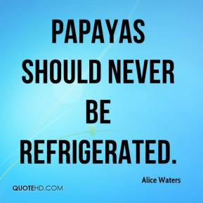 Alice Waters - Papayas should never be refrigerated.