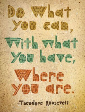 Do what you can, with what you have, where you are.""