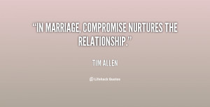 """In marriage, compromise nurtures the relationship."""""""