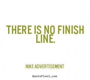 There is no finish line. Nike Advertisement great life quotes