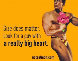 Size does matter. Look for a guy with a really big heart. – Karen ...