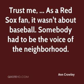 Ann Crowley - Trust me, ... As a Red Sox fan, it wasn't about baseball ...
