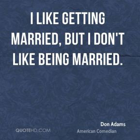 Don Adams - I like getting married, but I don't like being married.