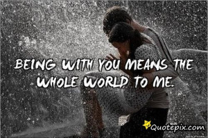You Mean The World To Me Quotes Tumblr Being with you means the whole