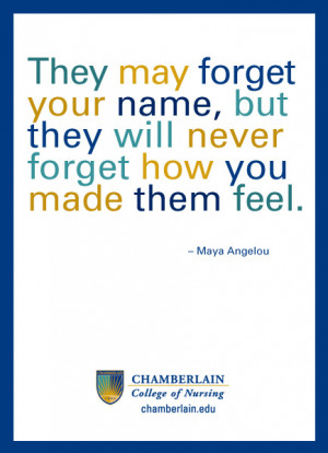 "... but they will never forget how you made them feel."" — Maya Angelou"