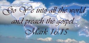 Go ye into all the world and preach the Gospel ... (Mark 16:15)