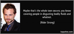 ... people in disgusting bodily fluids and whatnot. - Rider Strong