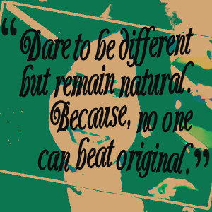 Quotes Picture: dare to be different but remain natural because, no ...