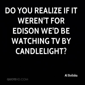 ... realize if it weren't for Edison we'd be watching TV by candlelight