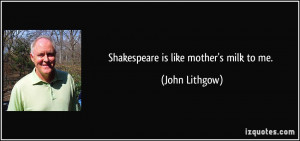 Shakespeare is like mother's milk to me. - John Lithgow