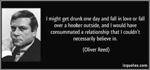 might get drunk one day and fall in love or fall over a hooker ...