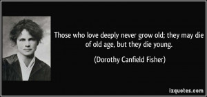 ... they may die of old age, but they die young. - Dorothy Canfield Fisher