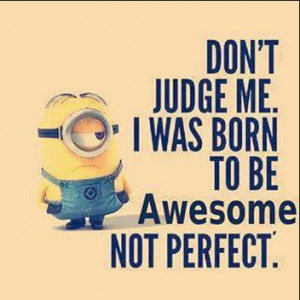 ... judge me. I was born to be awesome not perfect. - awesomeness quote