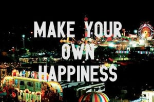 Make your own happiness.