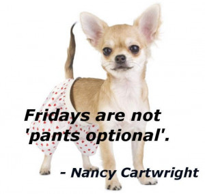 ... Work Quotes   Fridays are not 'pants optional'. - Nancy Cartwright