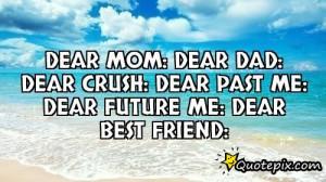 Dear mom:Dear Dad:Dear crush:Dear past me:Dear future me:Dear best ...