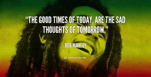 """The good times of today, are the sad thoughts of tomorrow."""""""