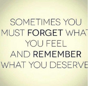 Sometimes You Must Forget What You Fell And Remember What You Deserve