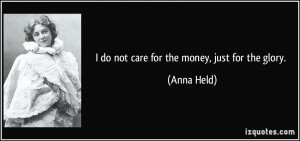do not care for the money, just for the glory. - Anna Held