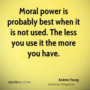 Moral power is probably best when it is not used. The less you use it ...