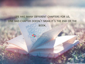Life has many different chapters for us. One bad chapter doesn't ...