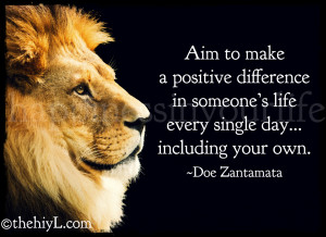 Aim To Make A Postive Difference In Someone's Life Every Single Day ...