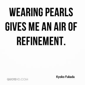 Kyoko Fukada - Wearing pearls gives me an air of refinement.