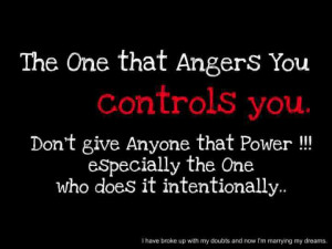 the one that angers you controls you don t give anyone that power ...