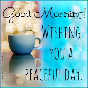 Good Morning! Wishing you a peaceful day!