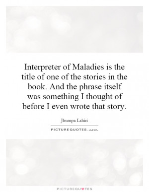 Interpreter of Maladies is the title of one of the stories in the book ...