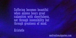 ... , not through insensibility but through greatness of mind. -Aristotle