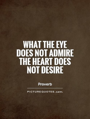 ... the eye does not admire the heart does not desire Picture Quote #1