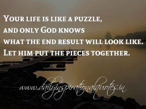 Your life is like a puzzle, and only God knows what the end result ...